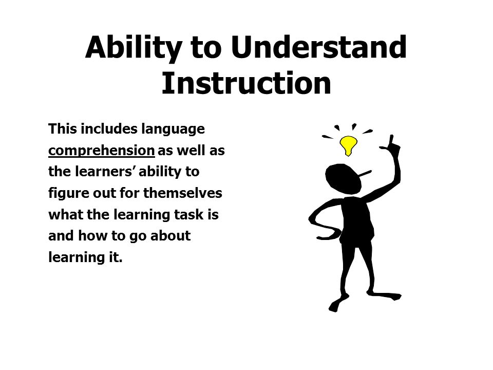 Ability to Understand Instruction This includes language comprehension as well as the learners' ability to figure out for themselves what the learning