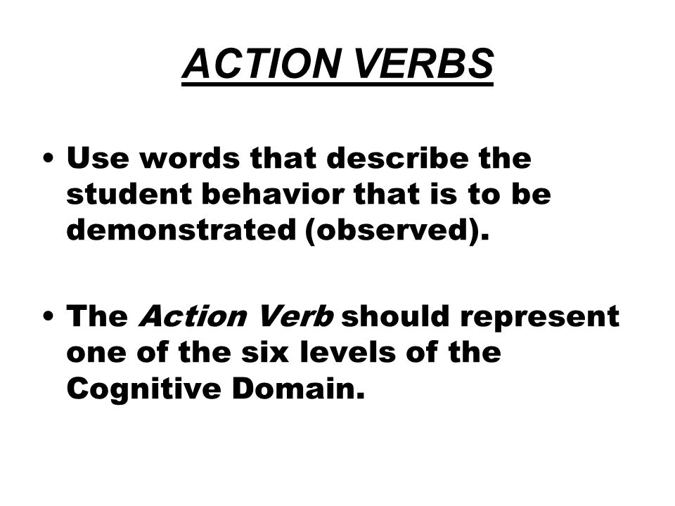 ACTION VERBS Use words that describe the student behavior that is to be demonstrated (observed). The Action Verb should represent one of the six level