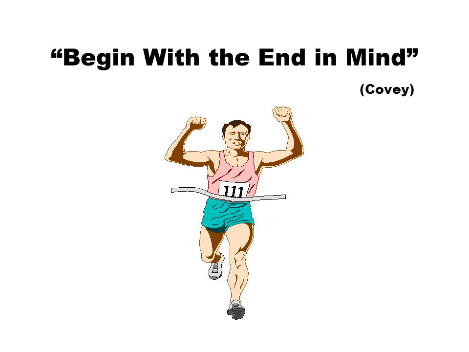 """""""Begin With the End in Mind"""" (Covey)"""