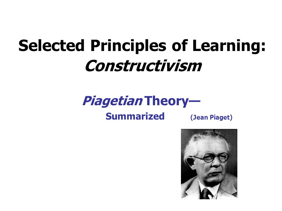 Selected Principles of Learning: Constructivism Piagetian Theory— Summarized (Jean Piaget)