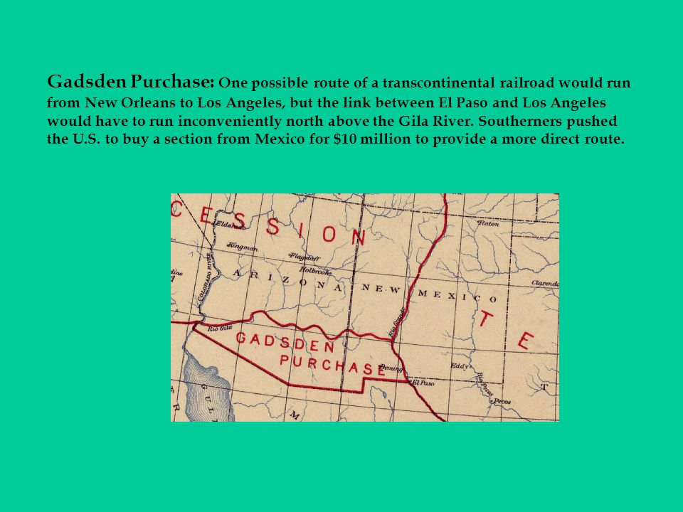 Gadsden Purchase: One possible route of a transcontinental railroad would run from New Orleans to Los Angeles, but the link between El Paso and Los Angeles would have to run inconveniently north above the Gila River.