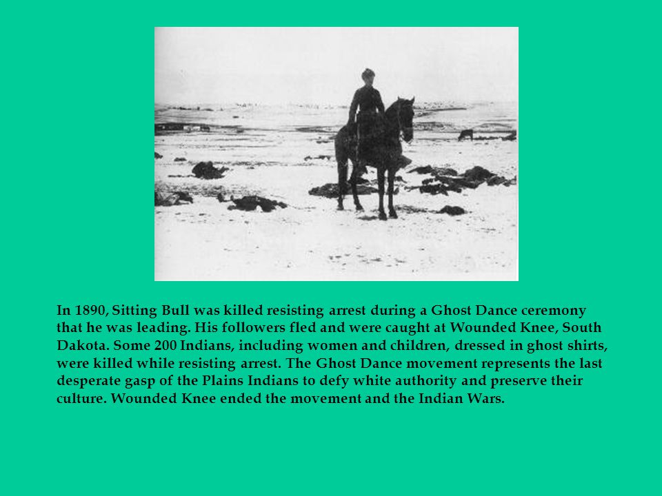 In 1890, Sitting Bull was killed resisting arrest during a Ghost Dance ceremony that he was leading.