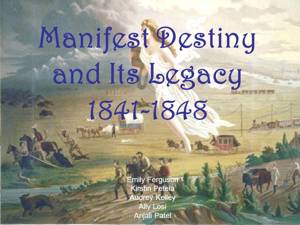 Manifest Destiny and Its Legacy 1841-1848 Emily Ferguson Kirstin Petela Audrey Kelley Ally Losi Anjali Patel
