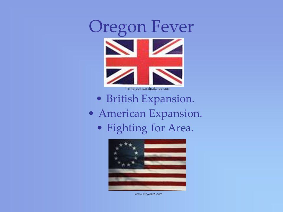 Oregon Fever British Expansion. American Expansion.