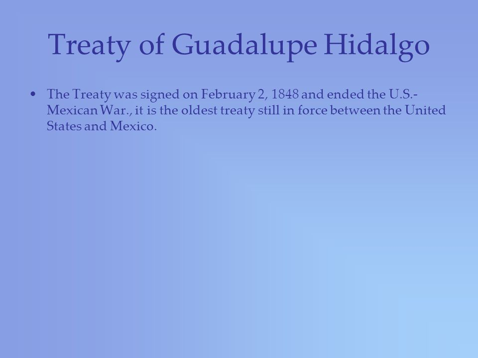 Treaty of Guadalupe Hidalgo The Treaty was signed on February 2, 1848 and ended the U.S.- Mexican War., it is the oldest treaty still in force between the United States and Mexico.