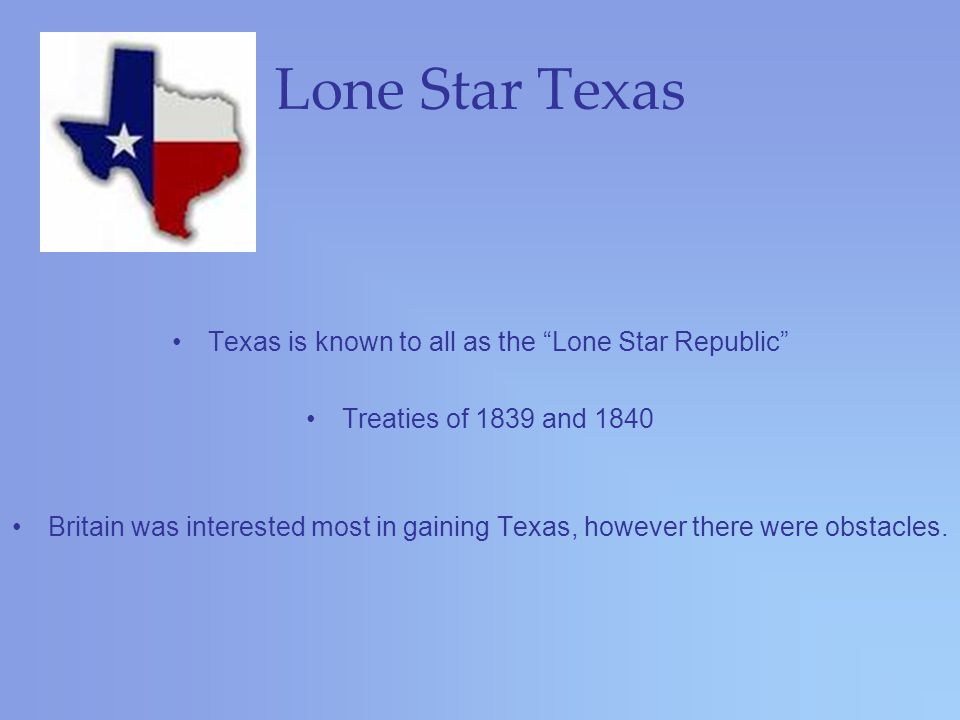 Lone Star Texas Texas is known to all as the Lone Star Republic Treaties of 1839 and 1840 Britain was interested most in gaining Texas, however there were obstacles.