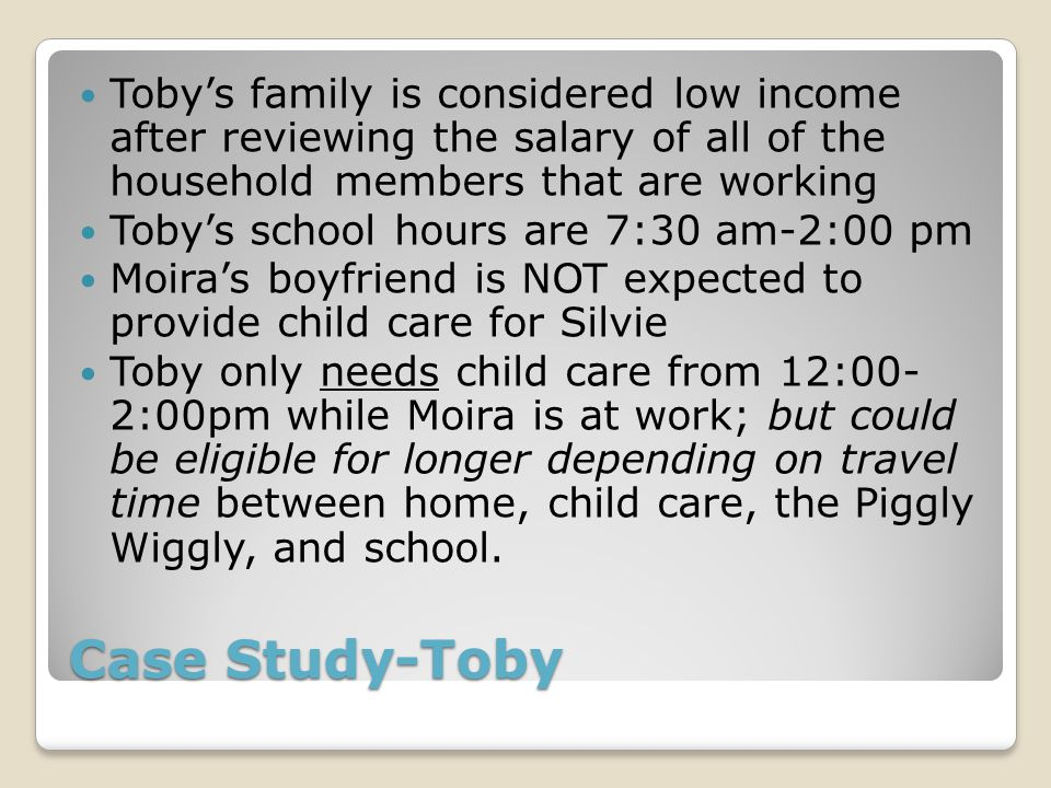 Case Study-Toby Toby's family is considered low income after reviewing the salary of all of the household members that are working Toby's school hours are 7:30 am-2:00 pm Moira's boyfriend is NOT expected to provide child care for Silvie Toby only needs child care from 12:00- 2:00pm while Moira is at work; but could be eligible for longer depending on travel time between home, child care, the Piggly Wiggly, and school.