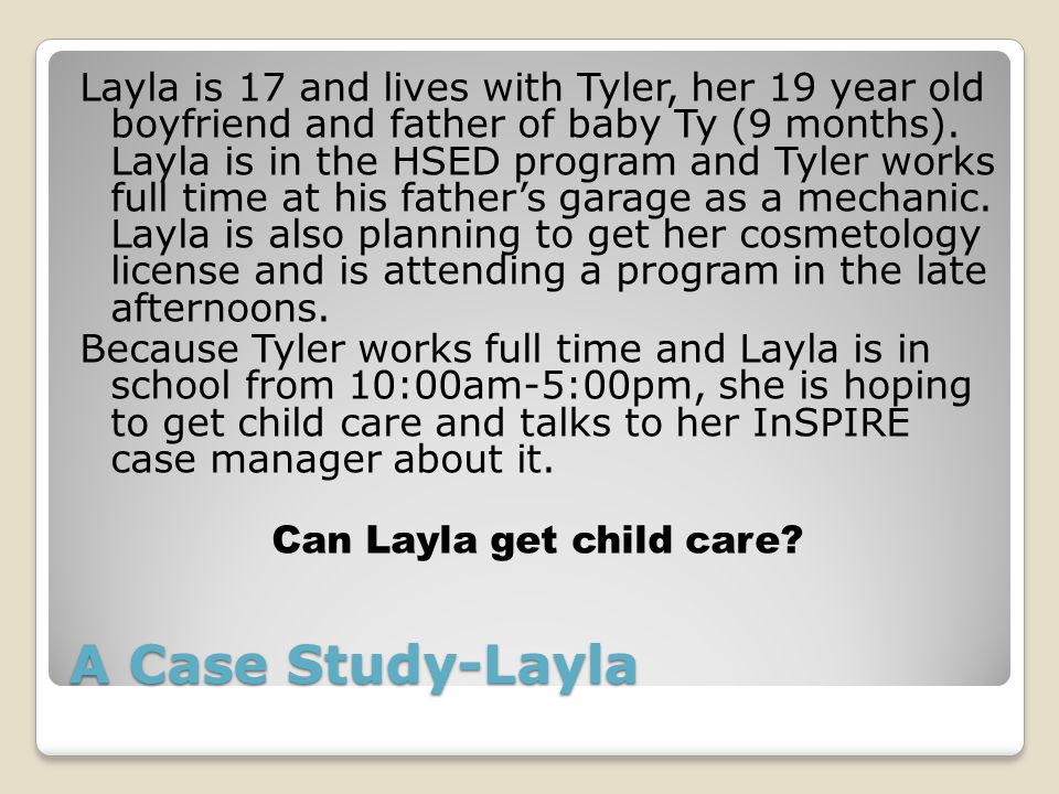 A Case Study-Layla Layla is 17 and lives with Tyler, her 19 year old boyfriend and father of baby Ty (9 months).