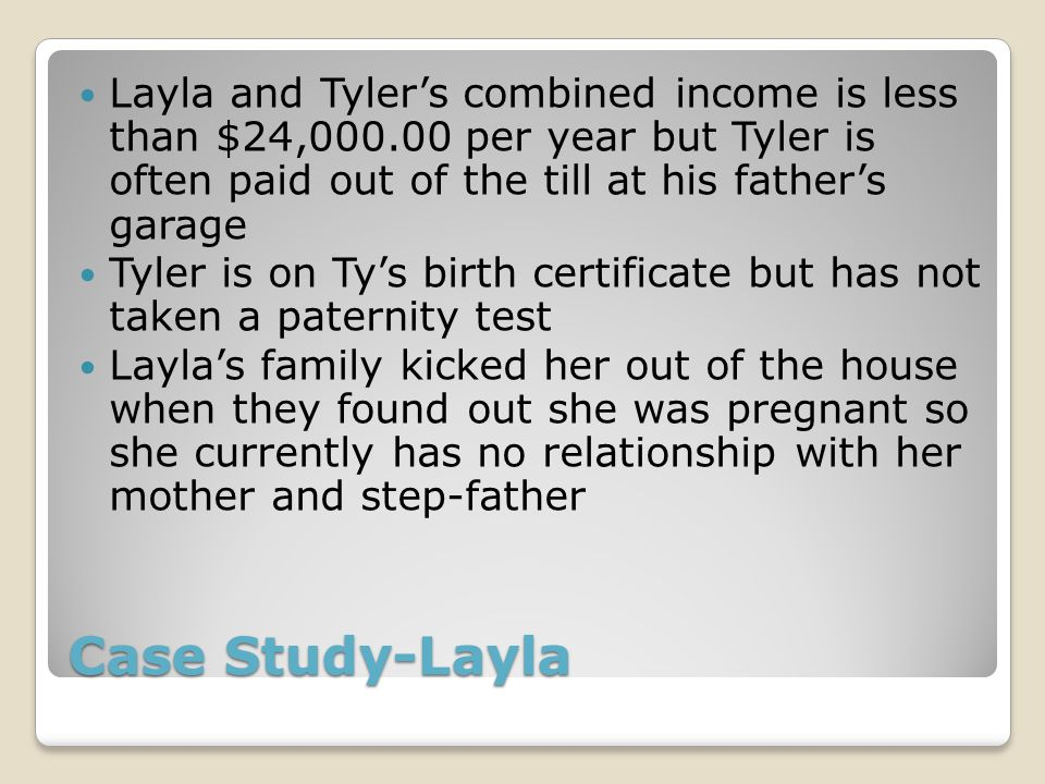 Case Study-Layla Layla and Tyler's combined income is less than $24,000.00 per year but Tyler is often paid out of the till at his father's garage Tyler is on Ty's birth certificate but has not taken a paternity test Layla's family kicked her out of the house when they found out she was pregnant so she currently has no relationship with her mother and step-father