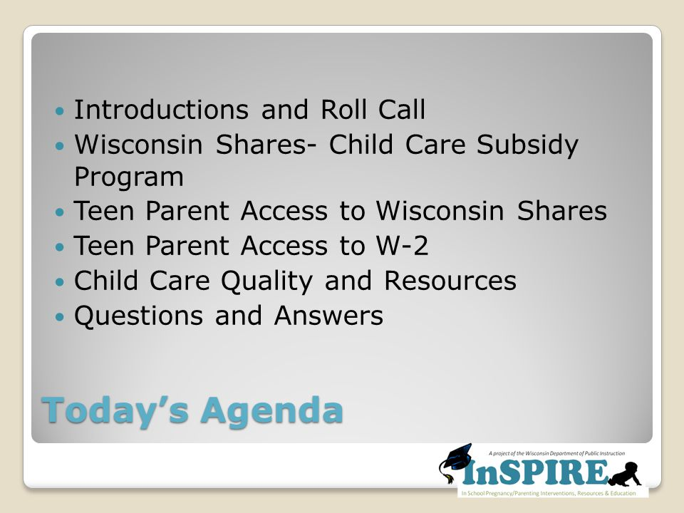 Today's Agenda Introductions and Roll Call Wisconsin Shares- Child Care Subsidy Program Teen Parent Access to Wisconsin Shares Teen Parent Access to W-2 Child Care Quality and Resources Questions and Answers