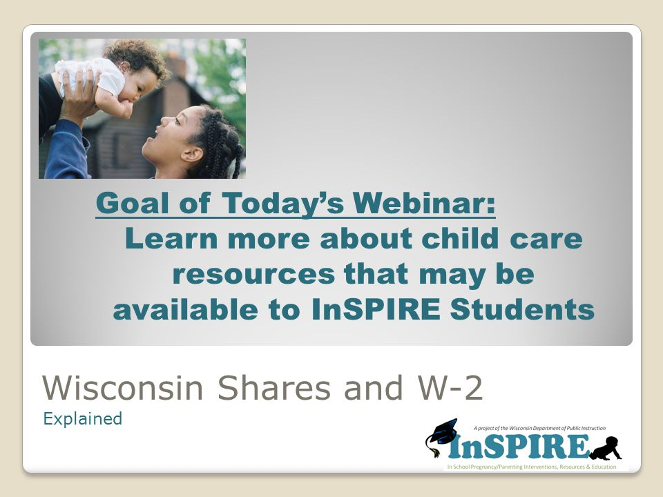 Wisconsin Shares and W-2 Explained Goal of Today's Webinar: Learn more about child care resources that may be available to InSPIRE Students