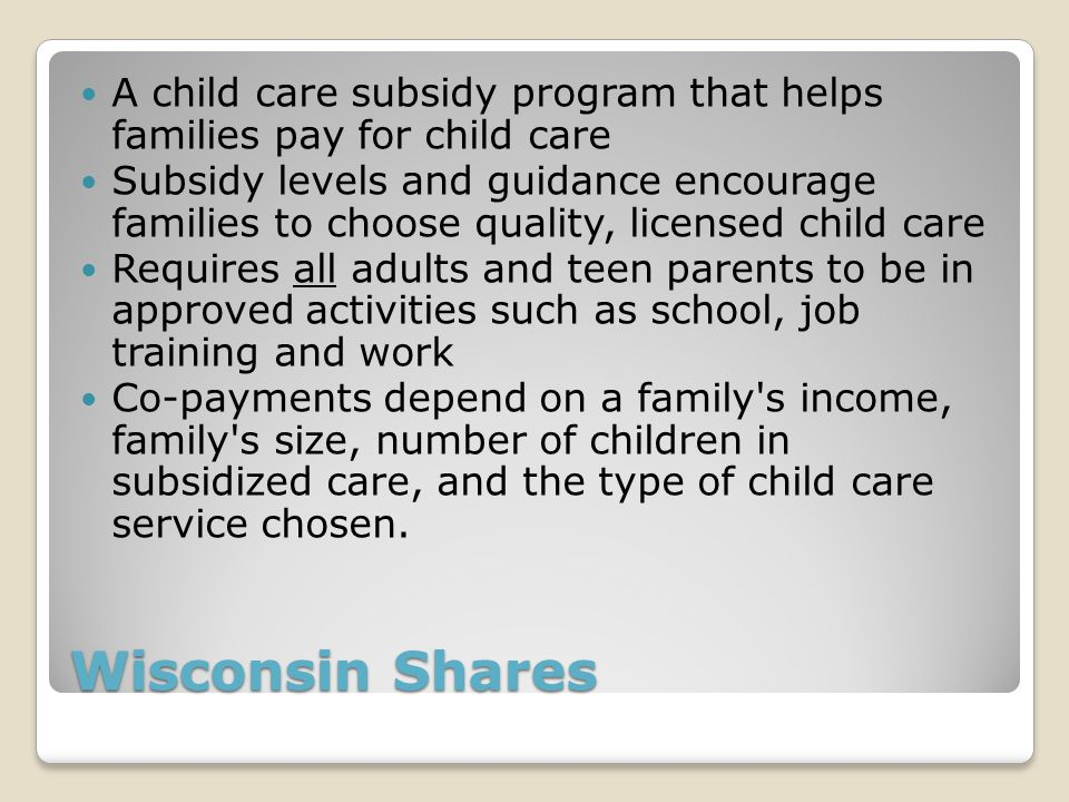 Wisconsin Shares A child care subsidy program that helps families pay for child care Subsidy levels and guidance encourage families to choose quality, licensed child care Requires all adults and teen parents to be in approved activities such as school, job training and work Co-payments depend on a family s income, family s size, number of children in subsidized care, and the type of child care service chosen.
