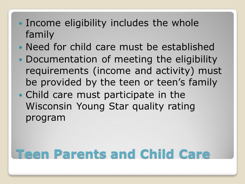 Teen Parents and Child Care Income eligibility includes the whole family Need for child care must be established Documentation of meeting the eligibility requirements (income and activity) must be provided by the teen or teen's family Child care must participate in the Wisconsin Young Star quality rating program