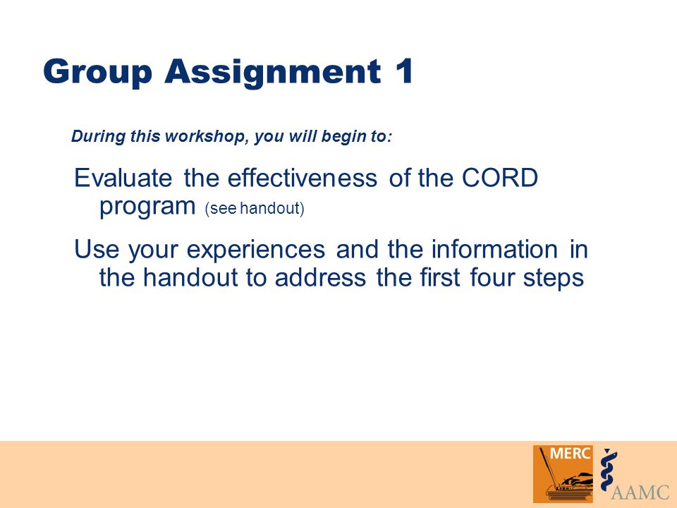 Group Assignment 1 Evaluate the effectiveness of the CORD program (see handout) Use your experiences and the information in the handout to address the first four steps During this workshop, you will begin to: