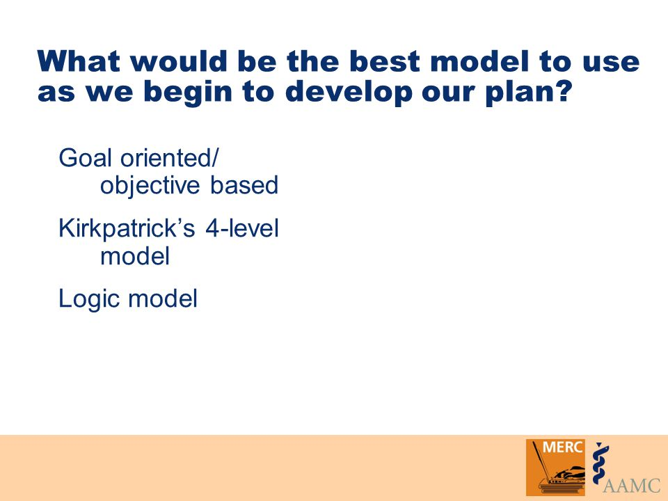 What would be the best model to use as we begin to develop our plan? Goal oriented/ objective based Kirkpatrick's 4-level model Logic model