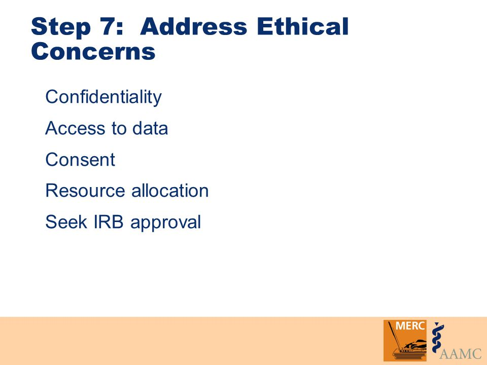 Step 7: Address Ethical Concerns Confidentiality Access to data Consent Resource allocation Seek IRB approval