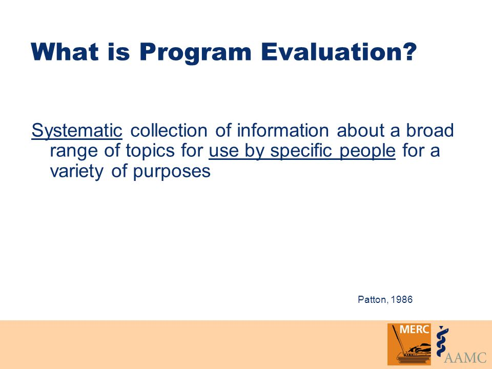 What is Program Evaluation? Systematic collection of information about a broad range of topics for use by specific people for a variety of purposes Pa