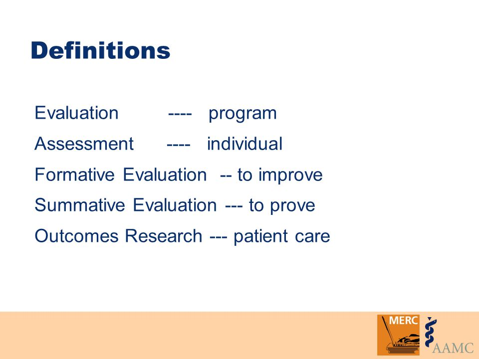 Definitions Evaluation ---- program Assessment ---- individual Formative Evaluation -- to improve Summative Evaluation --- to prove Outcomes Research