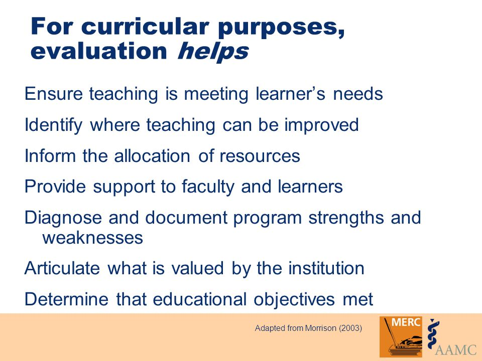 For curricular purposes, evaluation helps Ensure teaching is meeting learner's needs Identify where teaching can be improved Inform the allocation of resources Provide support to faculty and learners Diagnose and document program strengths and weaknesses Articulate what is valued by the institution Determine that educational objectives met Adapted from Morrison (2003)