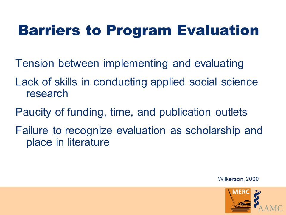 Barriers to Program Evaluation Tension between implementing and evaluating Lack of skills in conducting applied social science research Paucity of funding, time, and publication outlets Failure to recognize evaluation as scholarship and place in literature Wilkerson, 2000