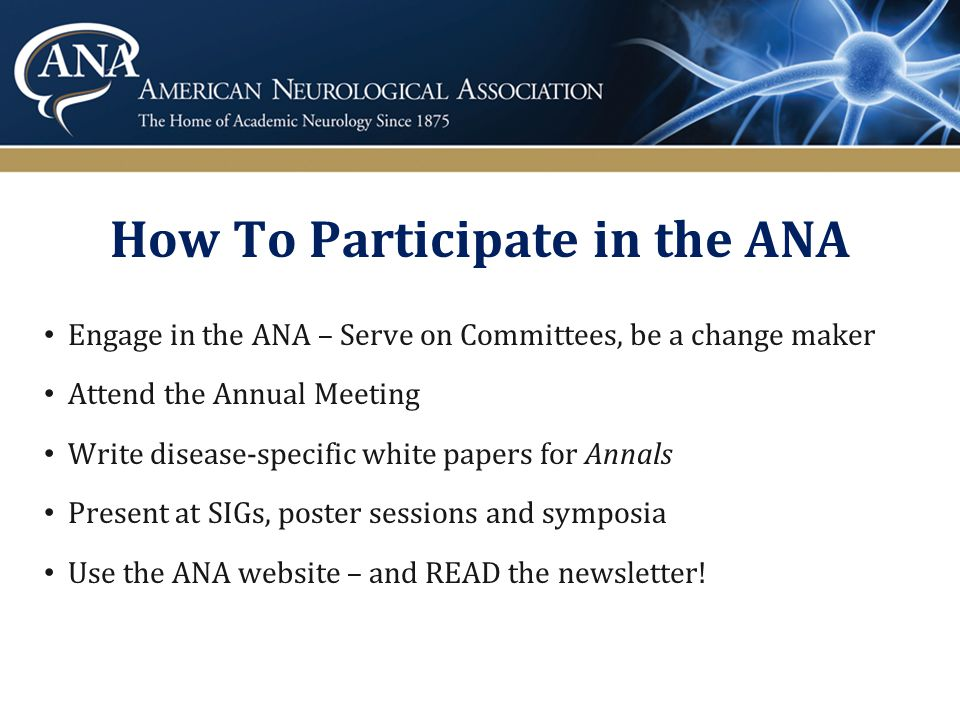 How To Participate in the ANA Engage in the ANA – Serve on Committees, be a change maker Attend the Annual Meeting Write disease-specific white papers for Annals Present at SIGs, poster sessions and symposia Use the ANA website – and READ the newsletter!