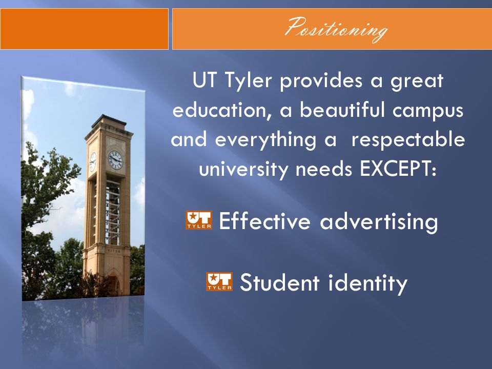 Positioning UT Tyler provides a great education, a beautiful campus and everything a respectable university needs EXCEPT: Effective advertising Studen