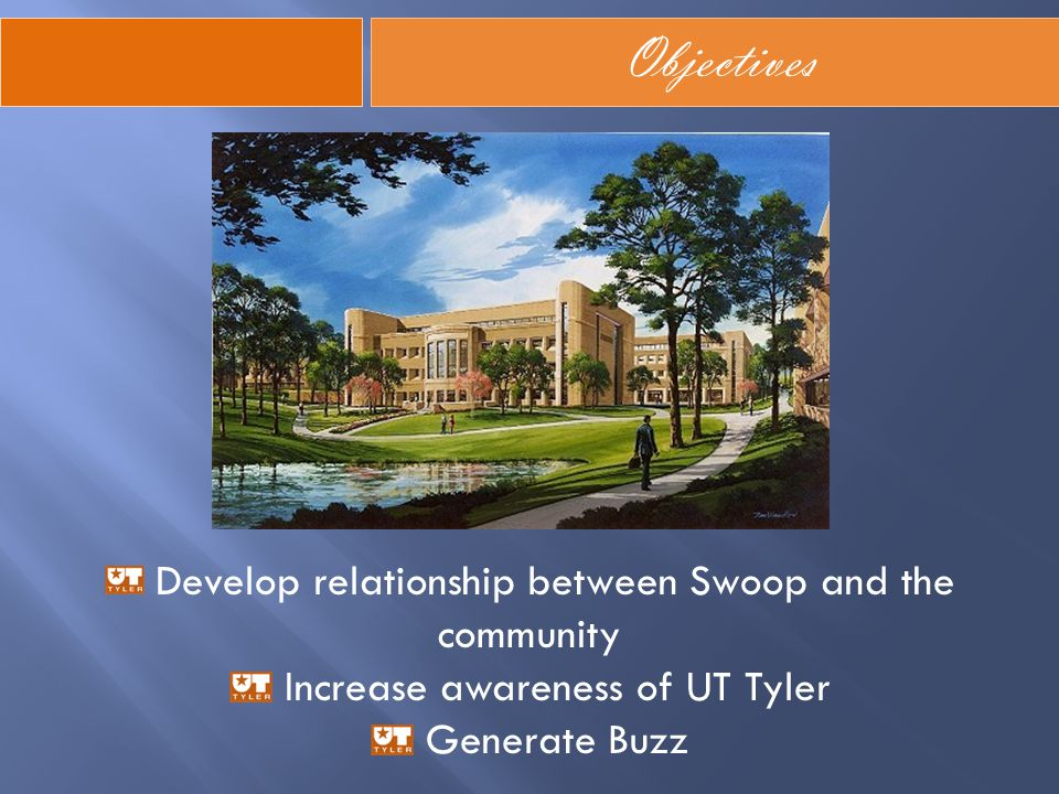 Objectives Develop relationship between Swoop and the community Increase awareness of UT Tyler Generate Buzz
