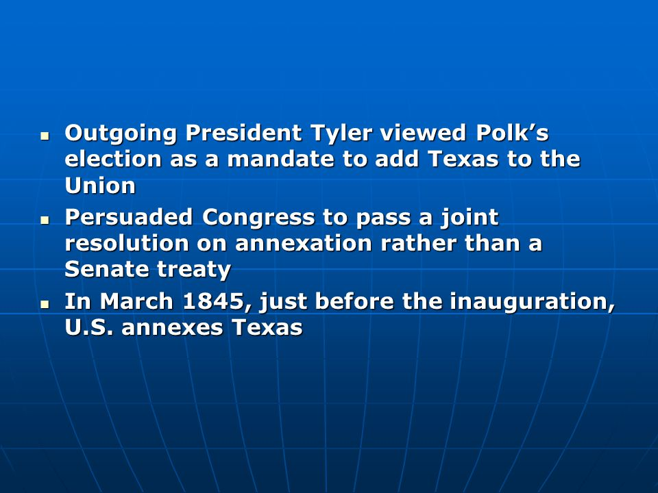 Outgoing President Tyler viewed Polk's election as a mandate to add Texas to the Union Outgoing President Tyler viewed Polk's election as a mandate to