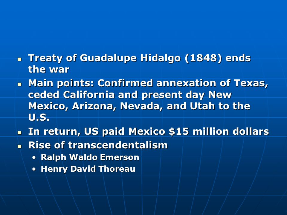 Treaty of Guadalupe Hidalgo (1848) ends the war Treaty of Guadalupe Hidalgo (1848) ends the war Main points: Confirmed annexation of Texas, ceded Cali