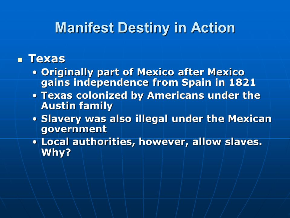 Manifest Destiny in Action Texas Texas Originally part of Mexico after Mexico gains independence from Spain in 1821Originally part of Mexico after Mex