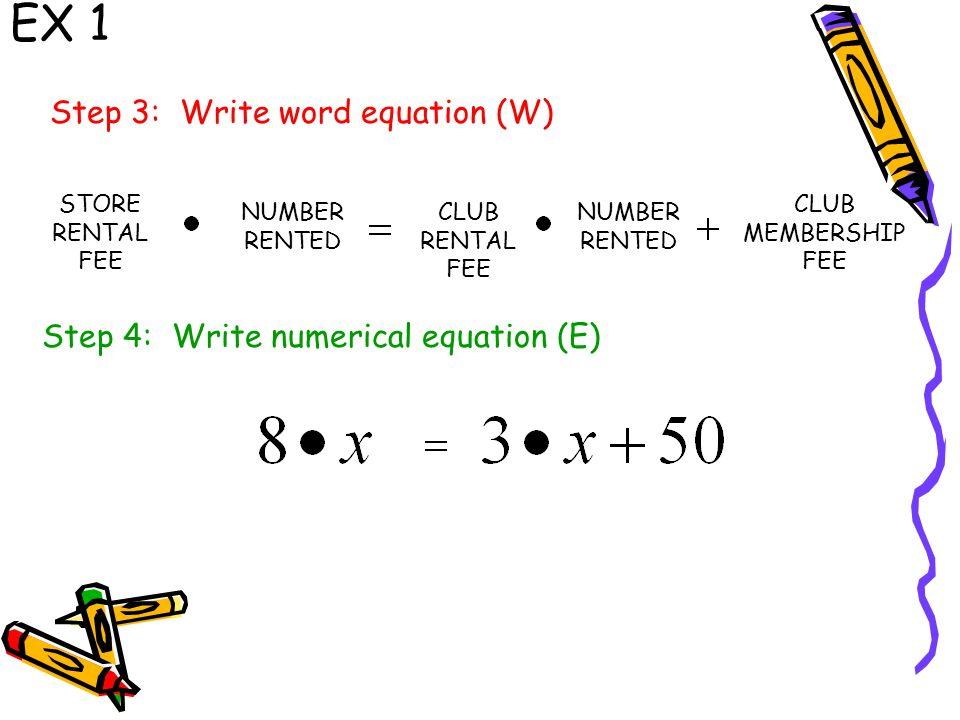 EX 1 STORE RENTAL FEE NUMBER RENTED CLUB MEMBERSHIP FEE NUMBER RENTED CLUB RENTAL FEE Step 3: Write word equation (W) Step 4: Write numerical equation