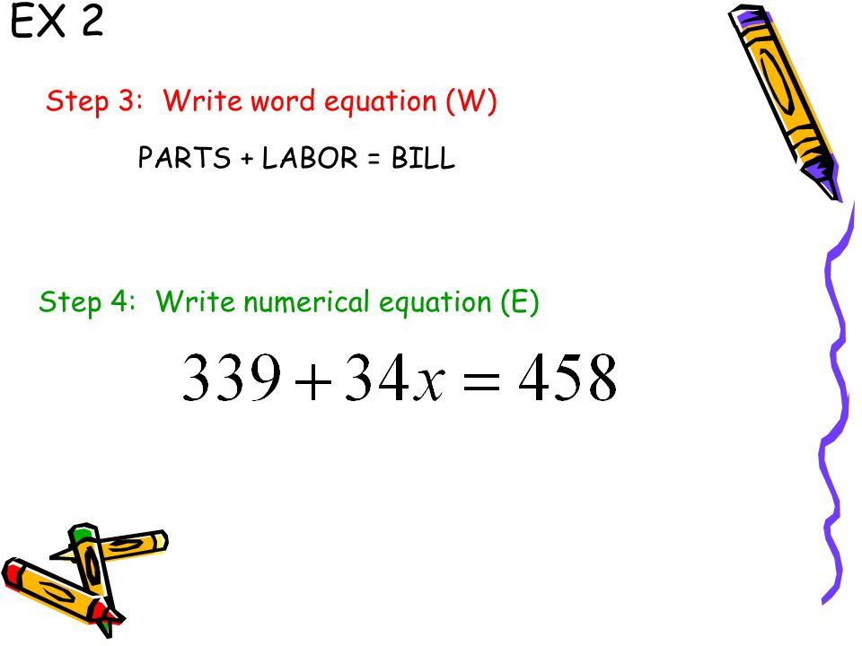 EX 2 Step 3: Write word equation (W) Step 4: Write numerical equation (E) PARTS + LABOR = BILL
