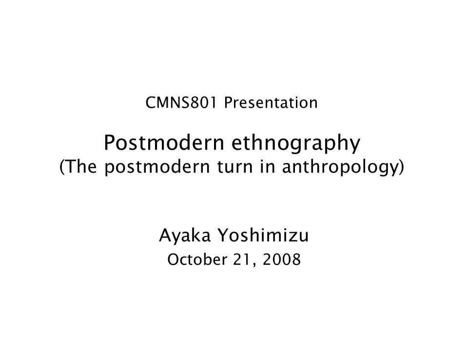CMNS801 Presentation Postmodern ethnography (The postmodern turn in anthropology) Ayaka Yoshimizu October 21, 2008