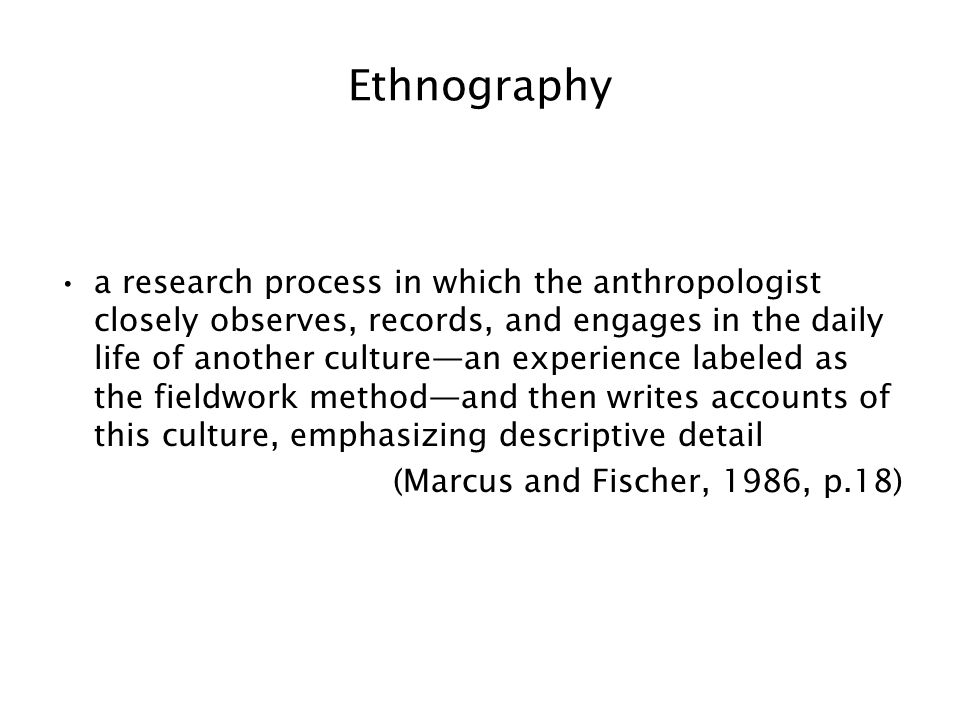 Ethnography a research process in which the anthropologist closely observes, records, and engages in the daily life of another culture—an experience labeled as the fieldwork method—and then writes accounts of this culture, emphasizing descriptive detail (Marcus and Fischer, 1986, p.18)