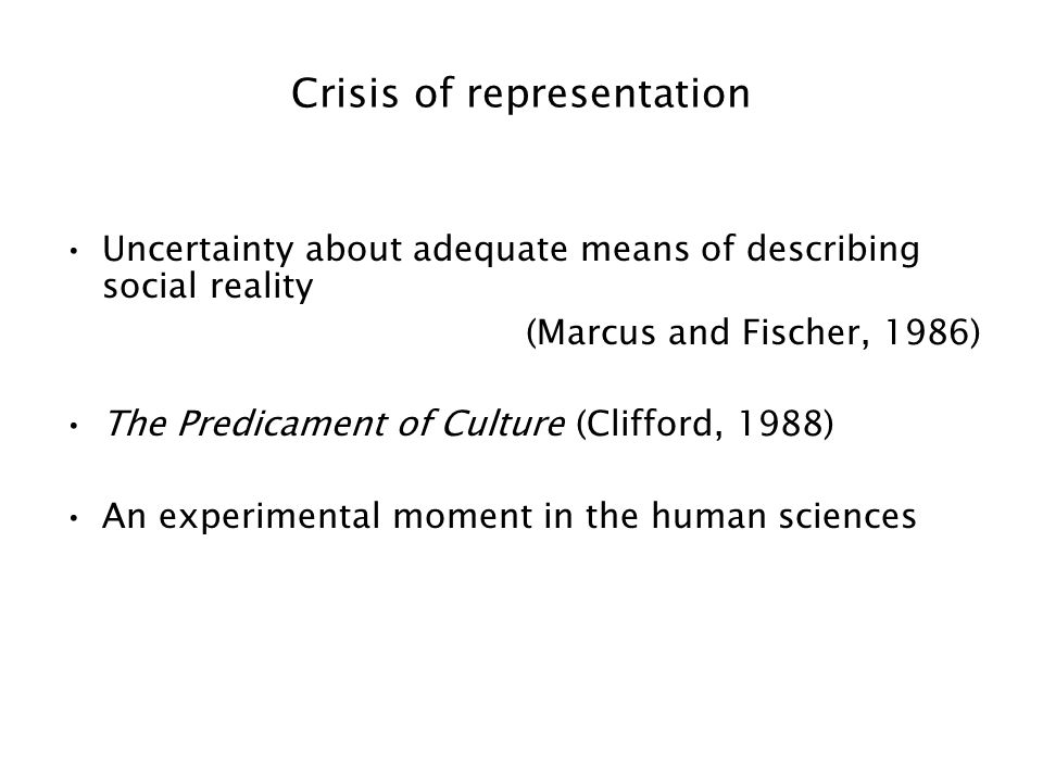 Crisis of representation Uncertainty about adequate means of describing social reality (Marcus and Fischer, 1986) The Predicament of Culture (Clifford, 1988) An experimental moment in the human sciences