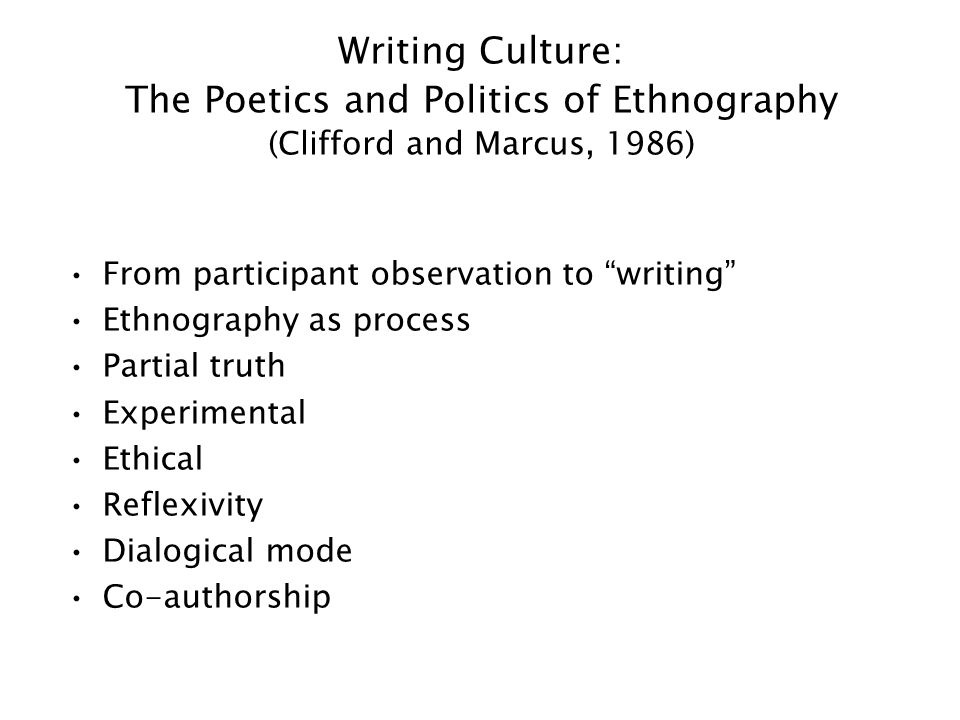Writing Culture: The Poetics and Politics of Ethnography (Clifford and Marcus, 1986) From participant observation to writing Ethnography as process Partial truth Experimental Ethical Reflexivity Dialogical mode Co-authorship