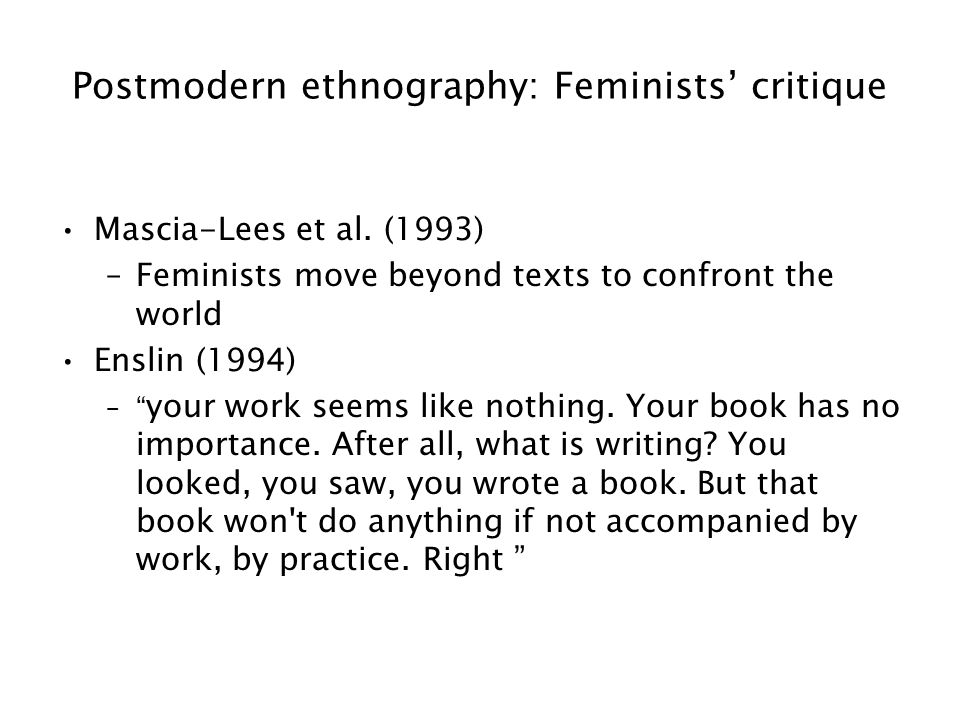"""Postmodern ethnography: Feminists' critique Mascia-Lees et al. (1993) –Feminists move beyond texts to confront the world Enslin (1994) –"""" your work se"""