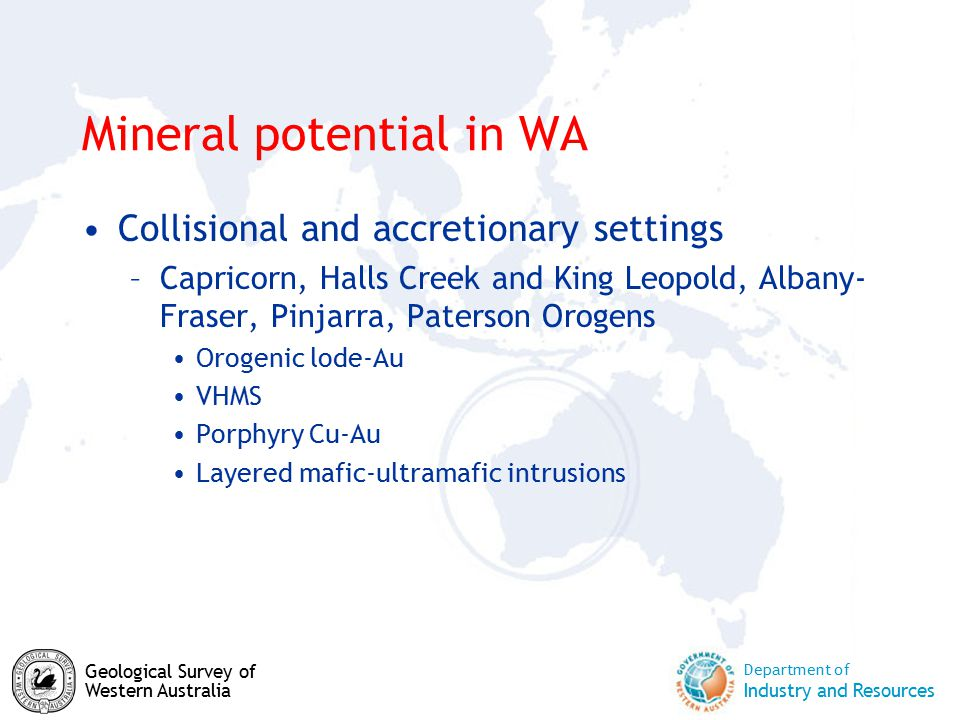 Department of Industry and Resources Geological Survey of Western Australia Mineral potential in WA Collisional and accretionary settings –Capricorn, Halls Creek and King Leopold, Albany- Fraser, Pinjarra, Paterson Orogens Orogenic lode-Au VHMS Porphyry Cu-Au Layered mafic-ultramafic intrusions