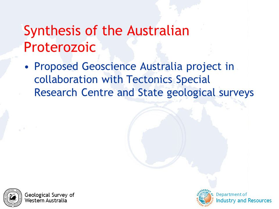 Department of Industry and Resources Geological Survey of Western Australia Synthesis of the Australian Proterozoic Proposed Geoscience Australia project in collaboration with Tectonics Special Research Centre and State geological surveys