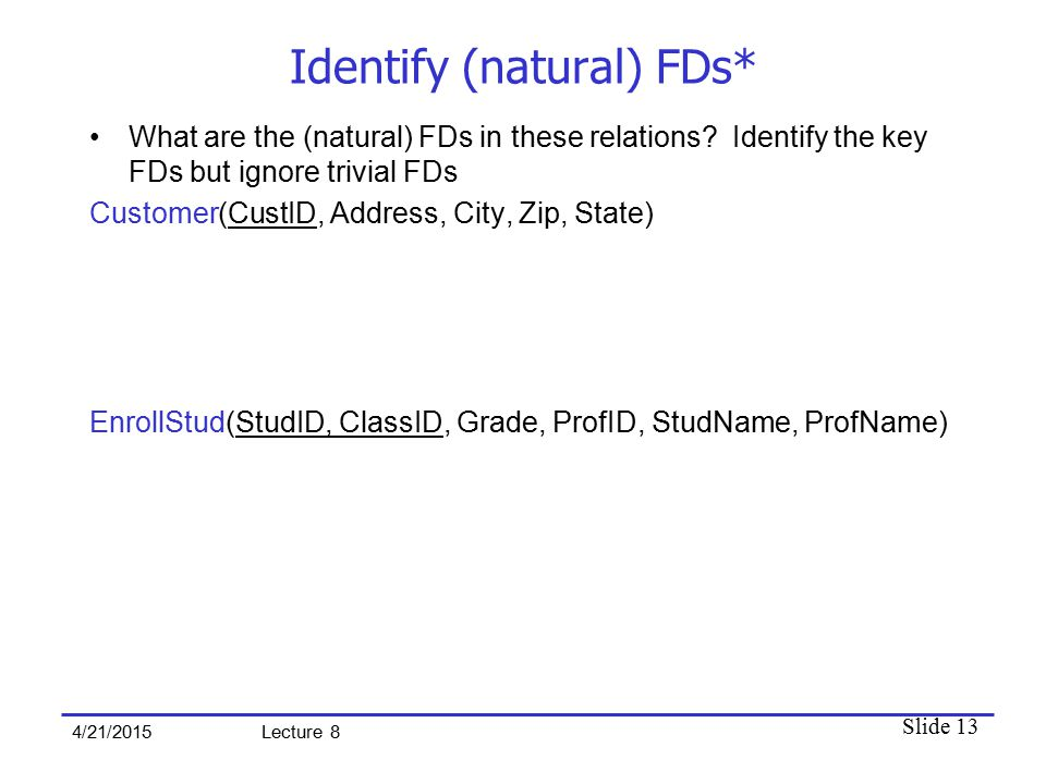 Slide 13 4/21/2015 Lecture 8 Identify (natural) FDs* What are the (natural) FDs in these relations? Identify the key FDs but ignore trivial FDs Custom