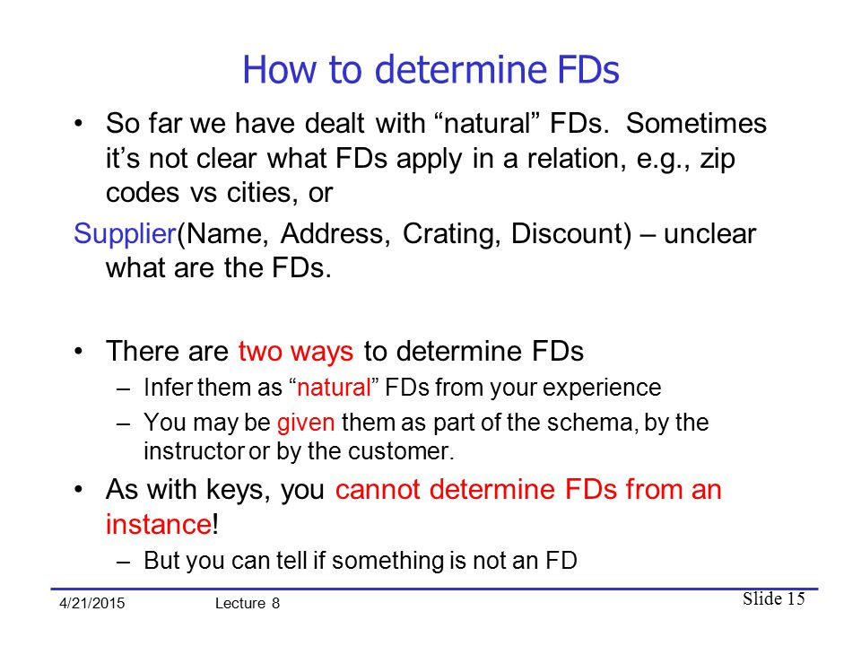 Slide 15 4/21/2015 Lecture 8 How to determine FDs So far we have dealt with natural FDs.