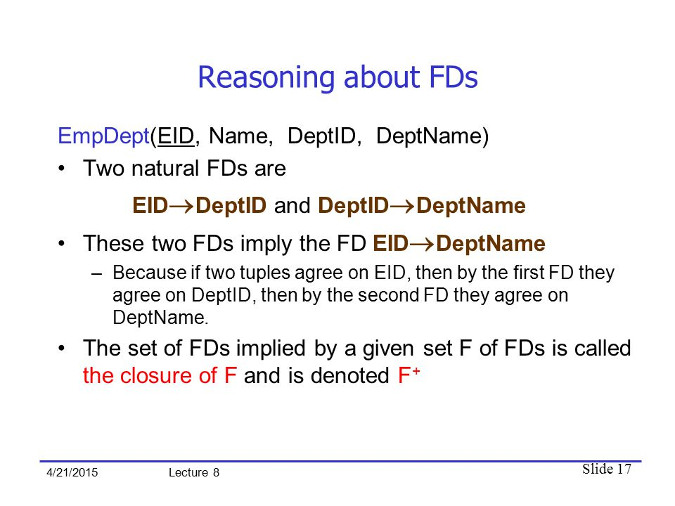 Slide 17 4/21/2015 Lecture 8 Reasoning about FDs EmpDept(EID, Name, DeptID, DeptName) Two natural FDs are EID  DeptID and DeptID  DeptName These two FDs imply the FD EID  DeptName –Because if two tuples agree on EID, then by the first FD they agree on DeptID, then by the second FD they agree on DeptName.