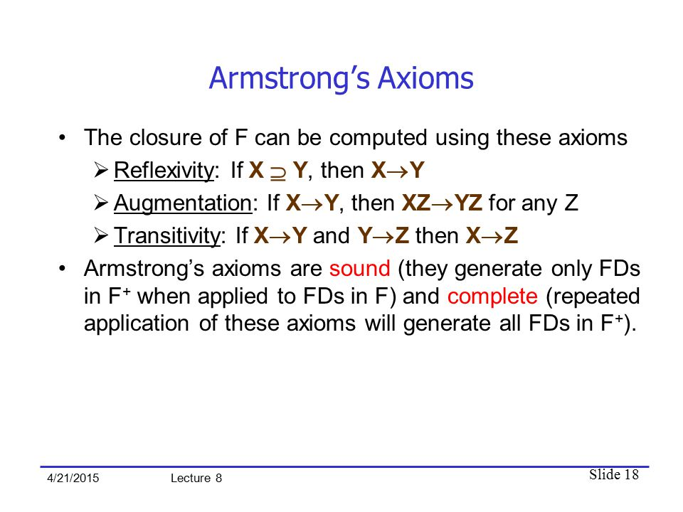 Slide 18 4/21/2015 Lecture 8 Armstrong's Axioms The closure of F can be computed using these axioms  Reflexivity: If X  Y, then X  Y  Augmentation: If X  Y, then XZ  YZ for any Z  Transitivity: If X  Y and Y  Z then X  Z Armstrong's axioms are sound (they generate only FDs in F + when applied to FDs in F) and complete (repeated application of these axioms will generate all FDs in F + ).