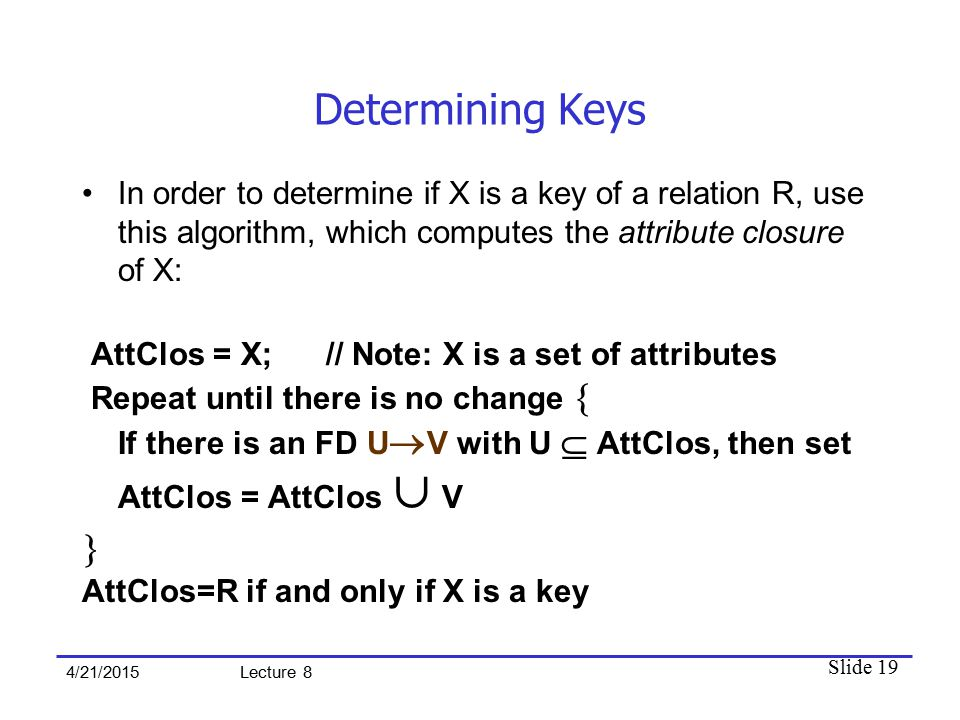 Slide 19 4/21/2015 Lecture 8 Determining Keys In order to determine if X is a key of a relation R, use this algorithm, which computes the attribute closure of X: AttClos = X; // Note: X is a set of attributes Repeat until there is no change  If there is an FD U  V with U  AttClos, then set AttClos = AttClos ∪ V  AttClos=R if and only if X is a key