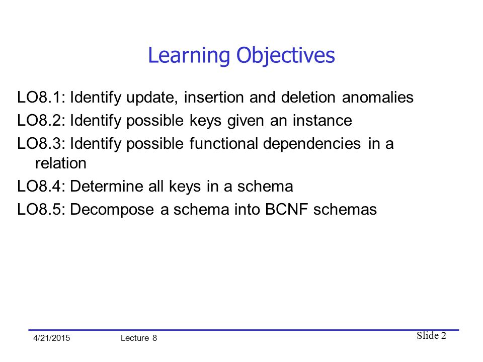 Slide 2 4/21/2015 Lecture 8 Learning Objectives LO8.1: Identify update, insertion and deletion anomalies LO8.2: Identify possible keys given an instan