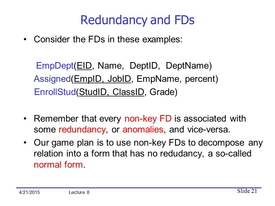 Slide 21 4/21/2015 Lecture 8 Redundancy and FDs Consider the FDs in these examples: EmpDept(EID, Name, DeptID, DeptName) Assigned(EmpID, JobID, EmpNam
