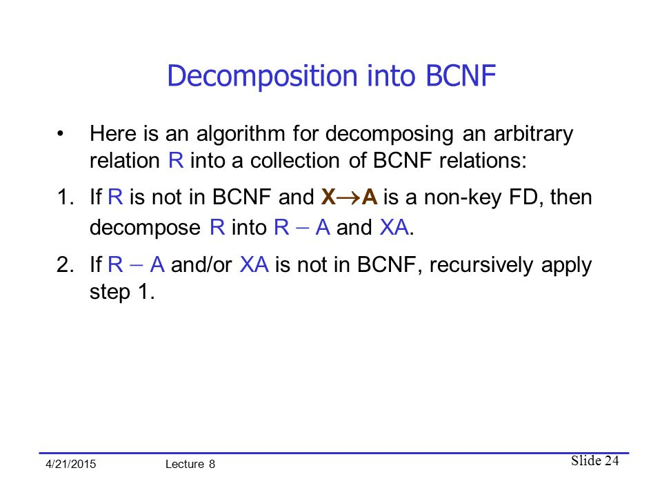 Slide 24 4/21/2015 Lecture 8 Decomposition into BCNF Here is an algorithm for decomposing an arbitrary relation R into a collection of BCNF relations: 1.If R is not in BCNF and X  A is a non-key FD, then decompose R into R  A and XA.