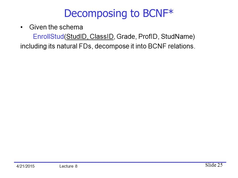 Slide 25 4/21/2015 Lecture 8 Decomposing to BCNF* Given the schema EnrollStud(StudID, ClassID, Grade, ProfID, StudName) including its natural FDs, decompose it into BCNF relations.