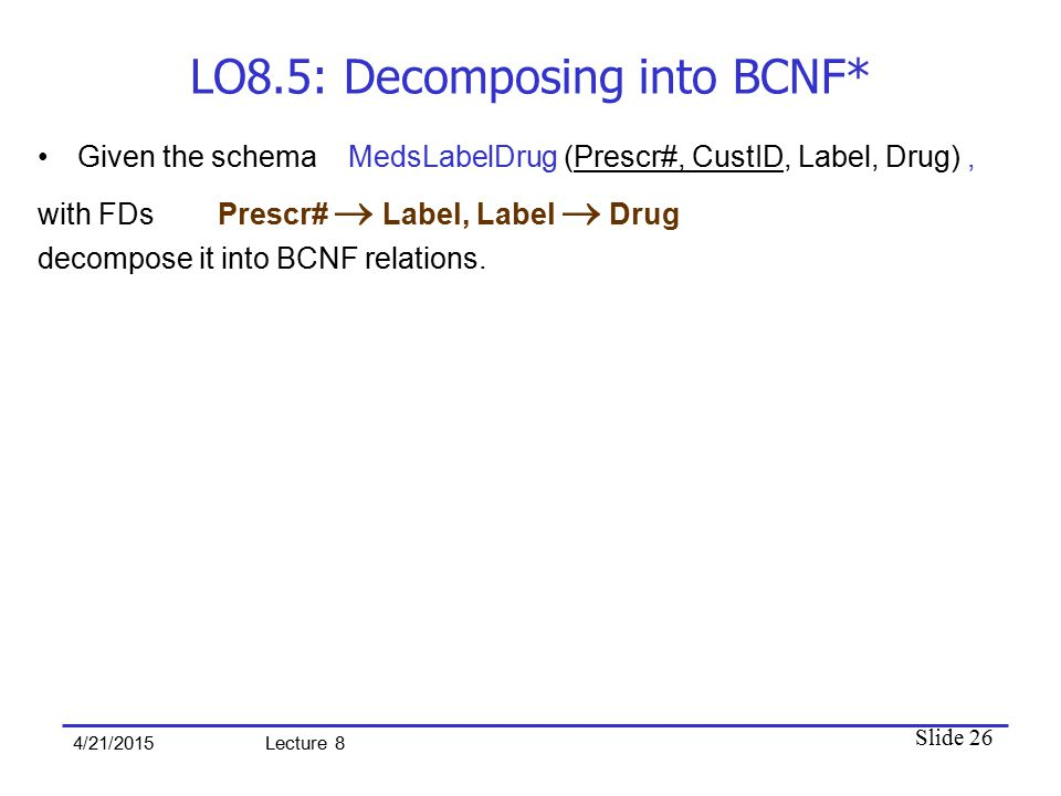 Slide 26 4/21/2015 Lecture 8 LO8.5: Decomposing into BCNF* Given the schema MedsLabelDrug (Prescr#, CustID, Label, Drug), with FDs Prescr#  Label, La