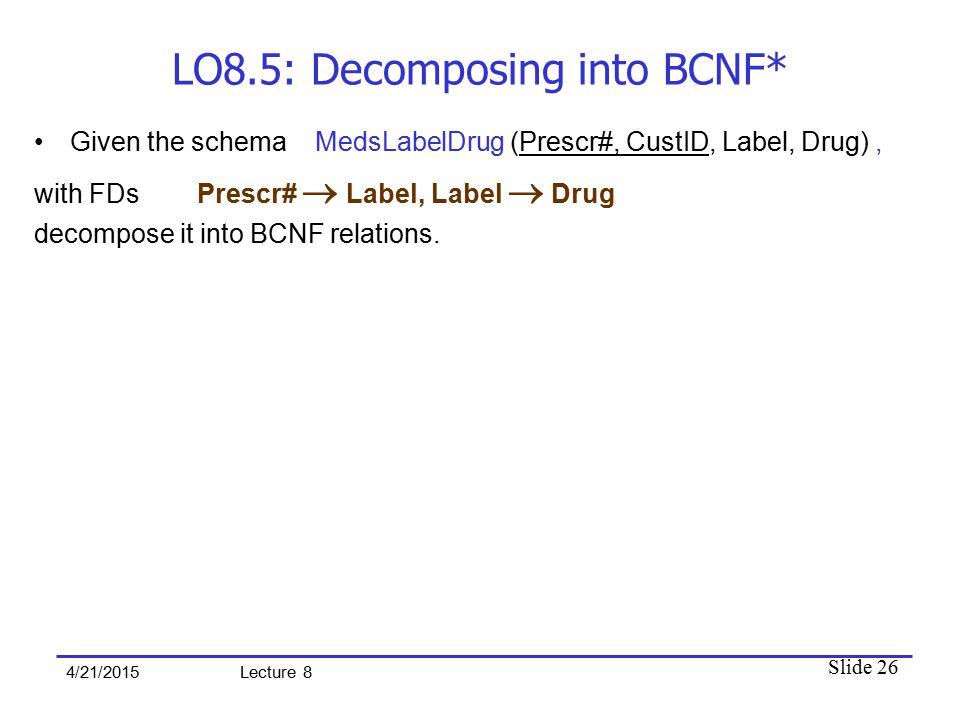 Slide 26 4/21/2015 Lecture 8 LO8.5: Decomposing into BCNF* Given the schema MedsLabelDrug (Prescr#, CustID, Label, Drug), with FDs Prescr#  Label, Label  Drug decompose it into BCNF relations.